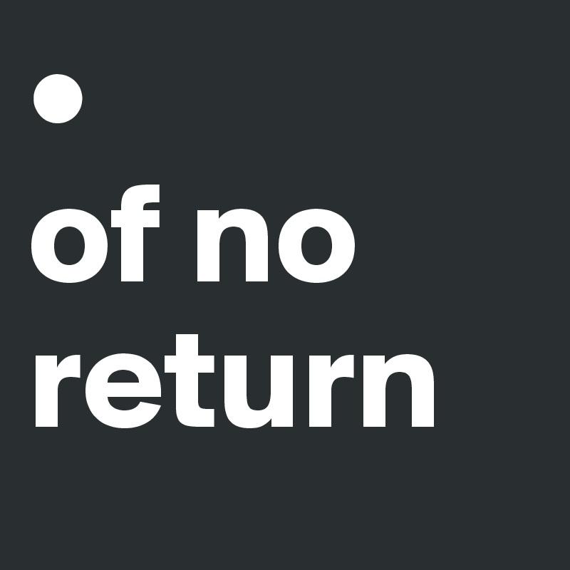 •  of no return