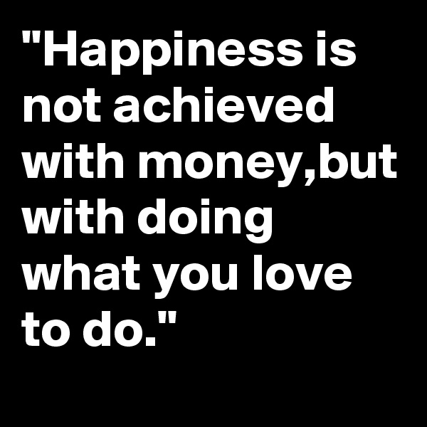 """""""Happiness is not achieved with money,but with doing what you love to do."""""""