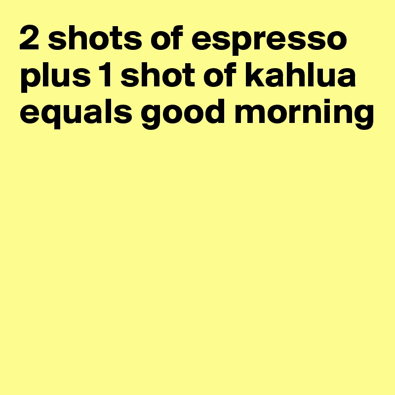 2 Shots Of Espresso Plus 1 Shot Kahlua Equals Good Morning