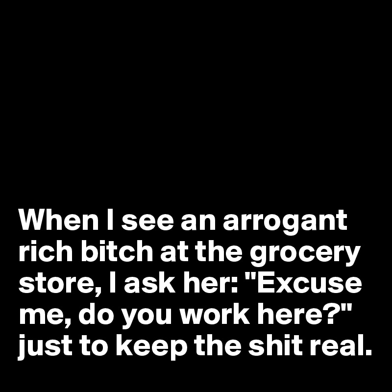 "When I see an arrogant rich bitch at the grocery store, I ask her: ""Excuse me, do you work here?""  just to keep the shit real."