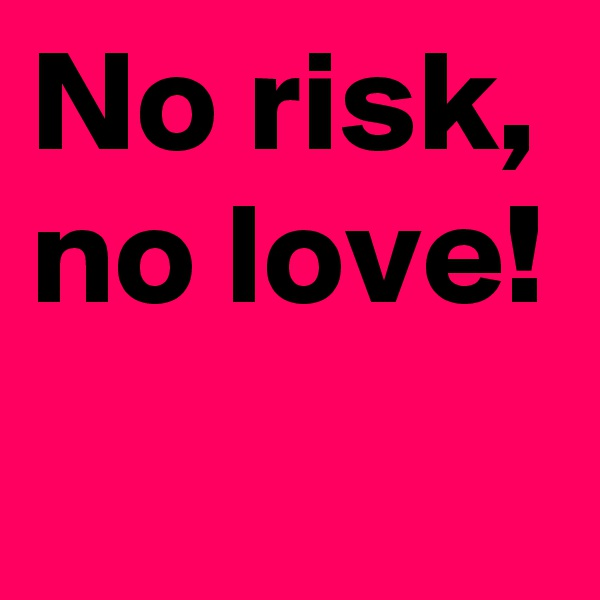 No risk, no love!