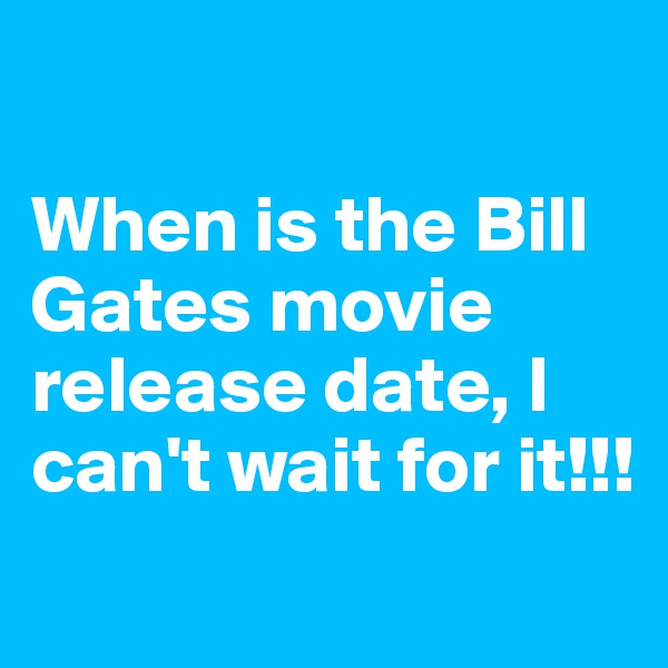 When is the Bill Gates movie release date, I can't wait for it!!!