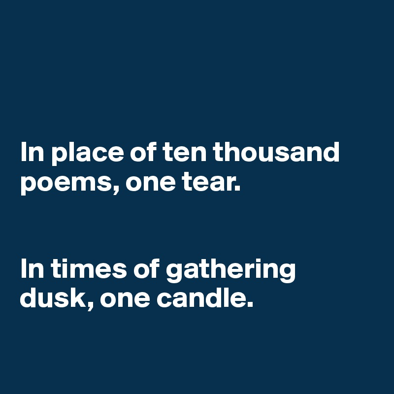 In place of ten thousand poems, one tear.    In times of gathering dusk, one candle.