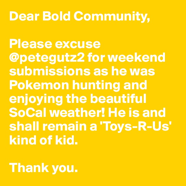 Dear Bold Community,  Please excuse @petegutz2 for weekend submissions as he was Pokemon hunting and enjoying the beautiful SoCal weather! He is and shall remain a 'Toys-R-Us' kind of kid.  Thank you.