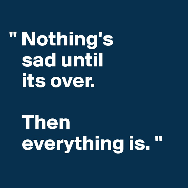 """ Nothing's    sad until     its over.      Then     everything is. """