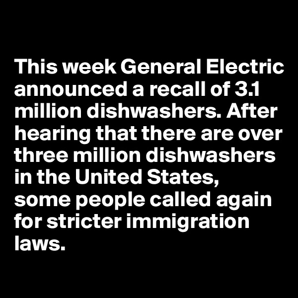 This week General Electric announced a recall of 3.1 million dishwashers. After hearing that there are over three million dishwashers in the United States,  some people called again  for stricter immigration laws.