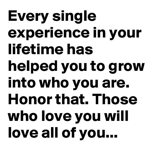 Every single experience in your lifetime has helped you to grow into who you are. Honor that. Those who love you will love all of you...