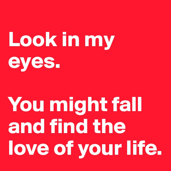 Look in my eyes.  You might fall and find the love of your life.