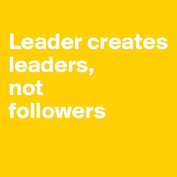 Leader creates leaders,  not  followers