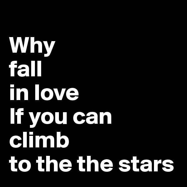 Why fall in love If you can  climb to the the stars