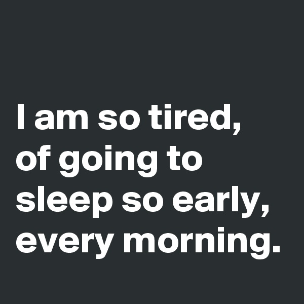 I am so tired, of going to sleep so early, every morning.