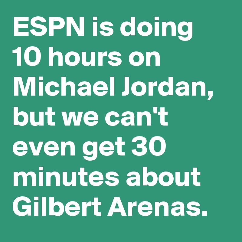 ESPN is doing 10 hours on Michael Jordan, but we can't even get 30 minutes about Gilbert Arenas.