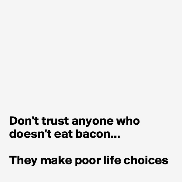 Don't trust anyone who doesn't eat bacon...  They make poor life choices