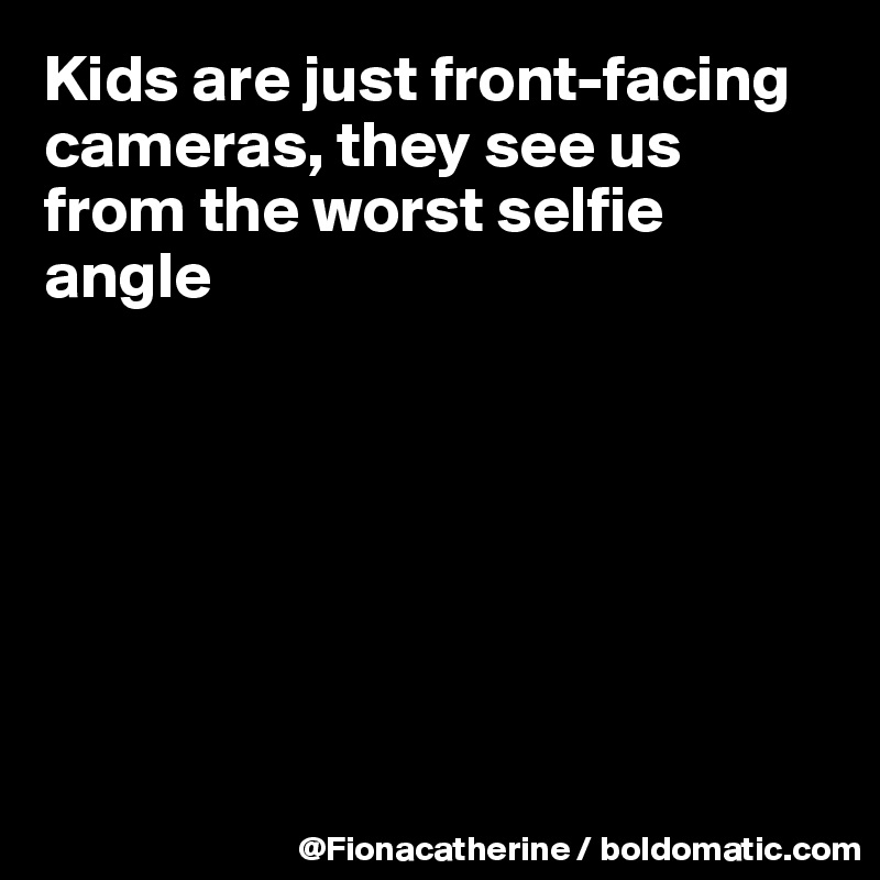 Kids are just front-facing cameras, they see us from the worst selfie angle
