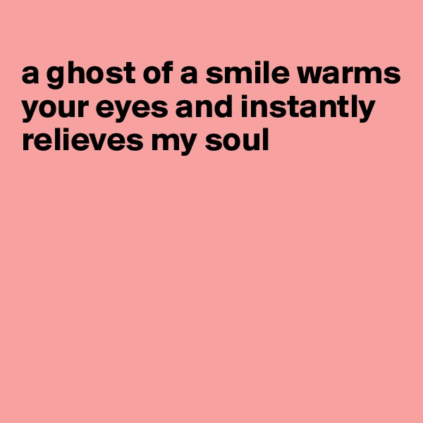 a ghost of a smile warms your eyes and instantly relieves my soul