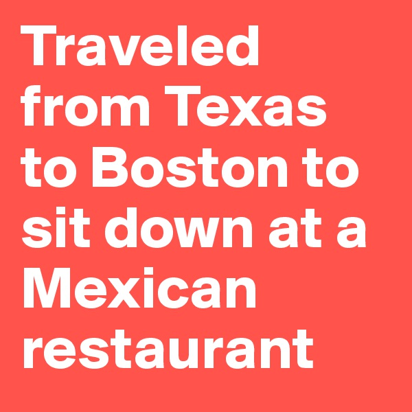 Traveled from Texas to Boston to sit down at a Mexican restaurant