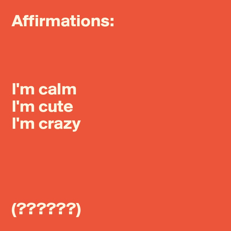 Affirmations:     I'm calm I'm cute I'm crazy     (??????)