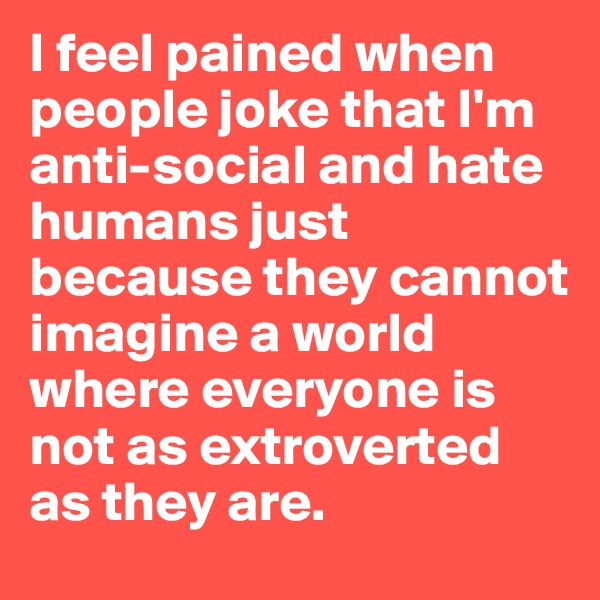 I feel pained when people joke that I'm anti-social and hate humans just because they cannot imagine a world where everyone is not as extroverted as they are.