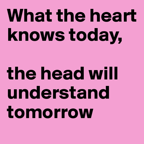 What the heart knows today,   the head will understand tomorrow