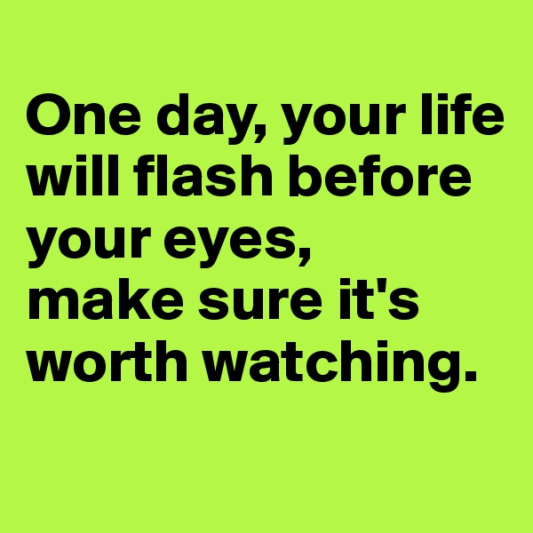 One day, your life will flash before your eyes, make sure it's worth watching.