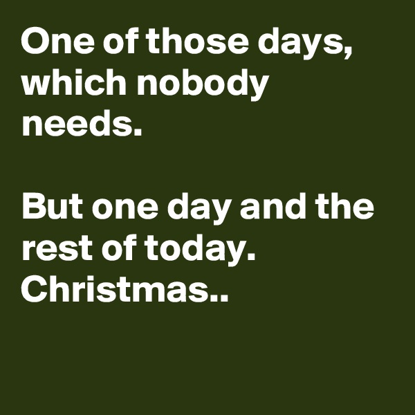 One of those days, which nobody needs.  But one day and the rest of today. Christmas..