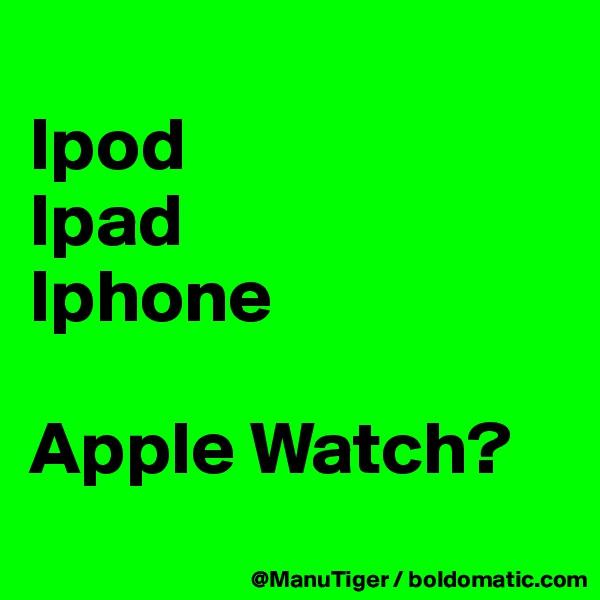 Ipod Ipad Iphone  Apple Watch?