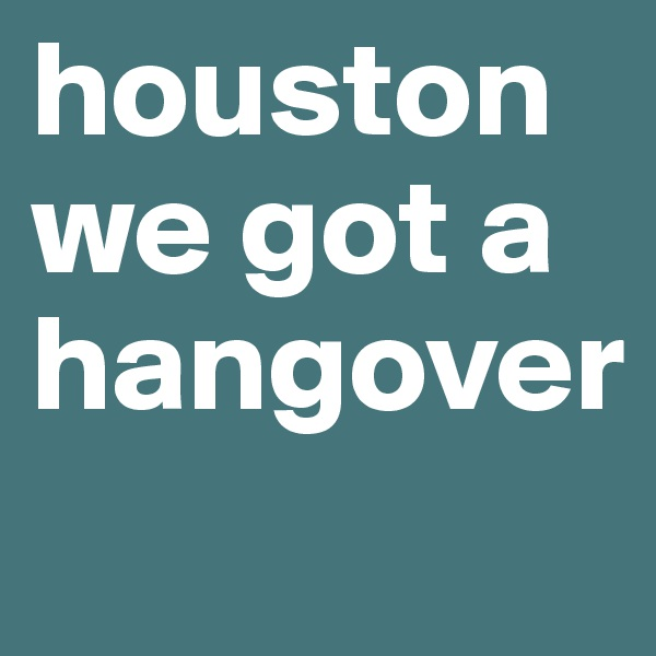 houston we got a hangover