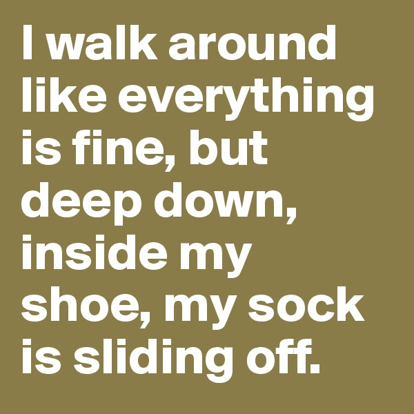 I walk around like everything is fine, but deep down, inside my shoe, my sock is sliding off.