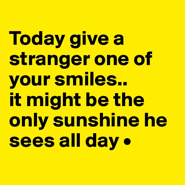 Today give a stranger one of your smiles.. it might be the only sunshine he sees all day •