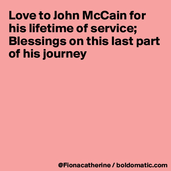 Love to John McCain for his lifetime of service; Blessings on this last part of his journey