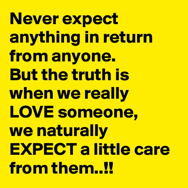 Never expect anything in return from anyone. But the truth is when we really LOVE someone, we naturally  EXPECT a little care from them..!!