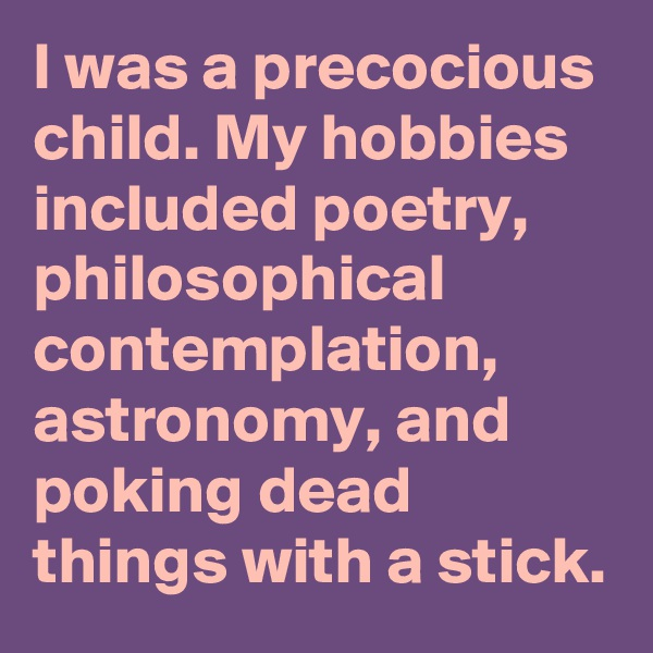 I was a precocious child. My hobbies included poetry, philosophical contemplation, astronomy, and poking dead things with a stick.