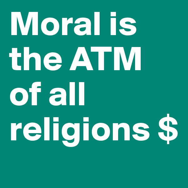 Moral is the ATM of all religions $