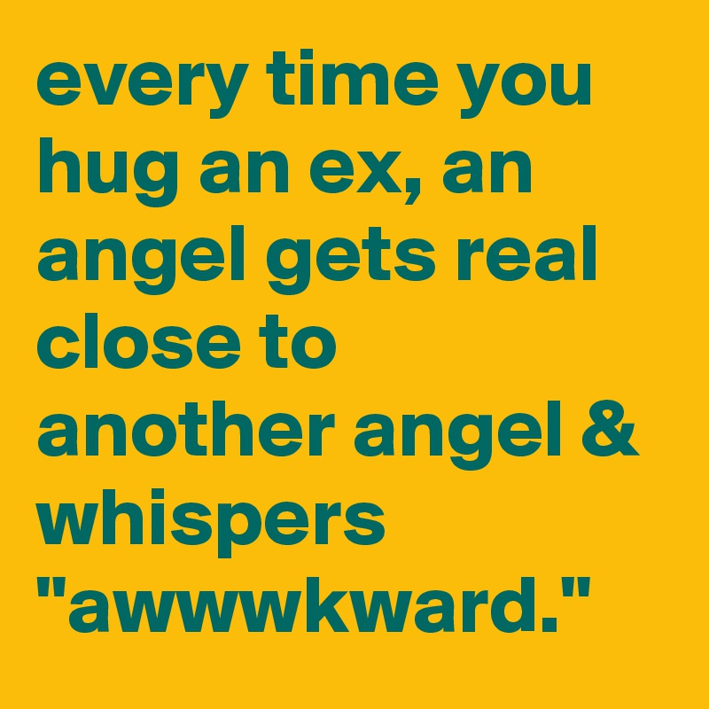 "every time you hug an ex, an angel gets real close to another angel & whispers ""awwwkward."""