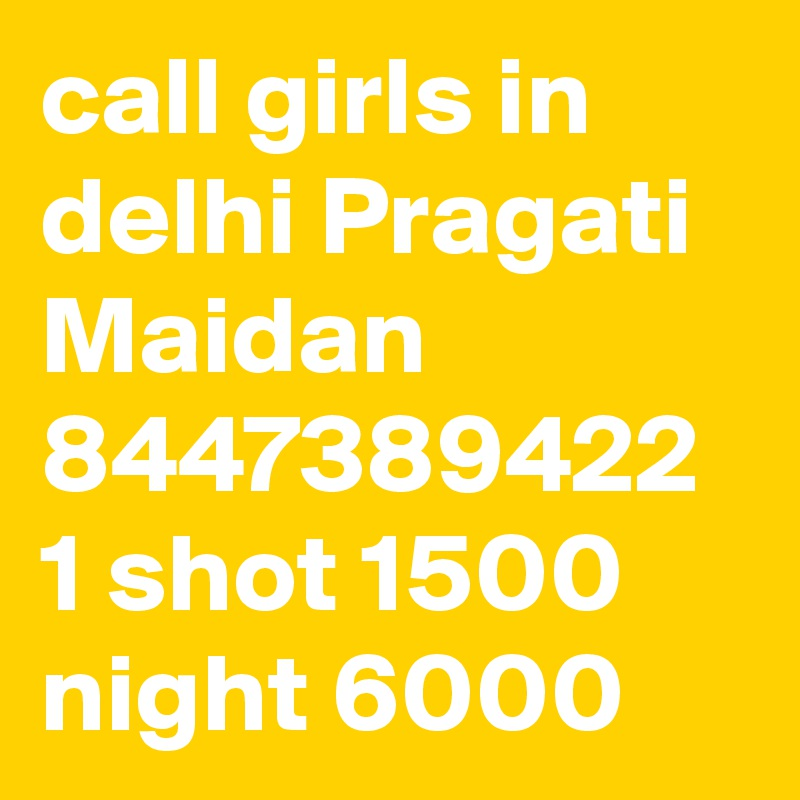call girls in delhi Pragati Maidan 8447389422 1 shot 1500 night 6000