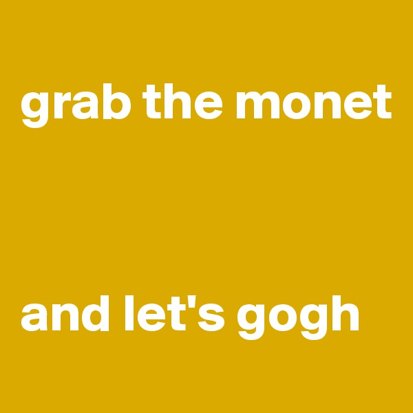 grab the monet         and let's gogh