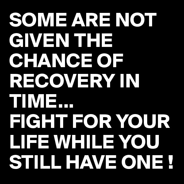 SOME ARE NOT GIVEN THE CHANCE OF RECOVERY IN TIME... FIGHT FOR YOUR LIFE WHILE YOU STILL HAVE ONE !