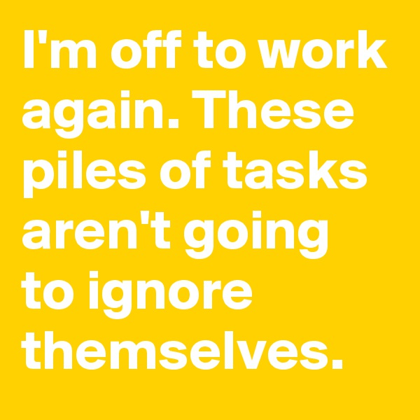I'm off to work again. These piles of tasks aren't going to ignore themselves.