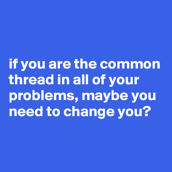 if you are the common thread in all of your problems, maybe you need to change you?