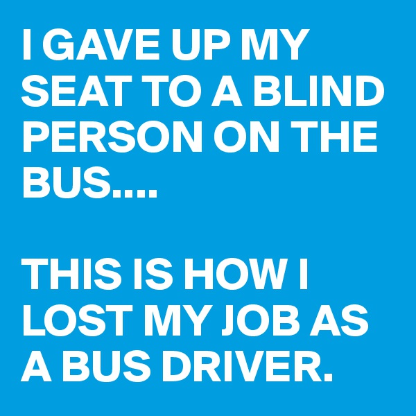 I GAVE UP MY SEAT TO A BLIND PERSON ON THE BUS....  THIS IS HOW I LOST MY JOB AS A BUS DRIVER.