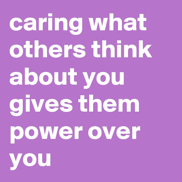 caring what others think about you gives them power over you