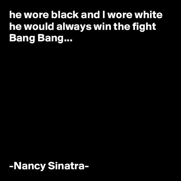 he wore black and I wore white he would always win the fight Bang Bang...           -Nancy Sinatra-