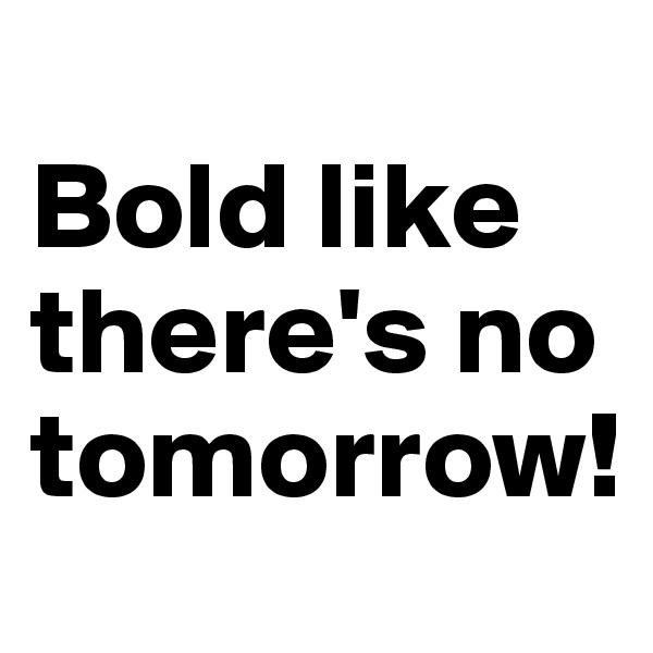 Bold like there's no tomorrow!