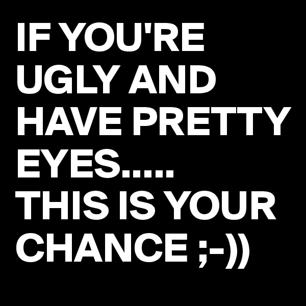 IF YOU'RE UGLY AND HAVE PRETTY EYES..... THIS IS YOUR CHANCE ;-))