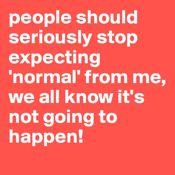 people should seriously stop expecting 'normal' from me, we all know it's not going to happen!