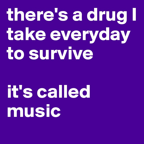 there's a drug I take everyday to survive  it's called music
