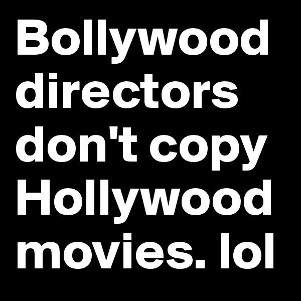 Bollywood directors don't copy Hollywood movies. lol