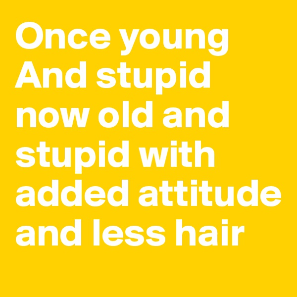 Once young And stupid now old and stupid with added attitude and less hair