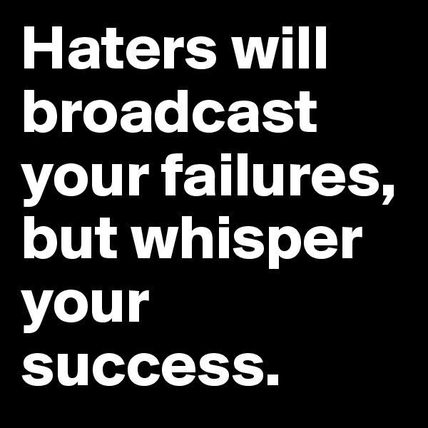 Haters will broadcast your failures, but whisper your success.