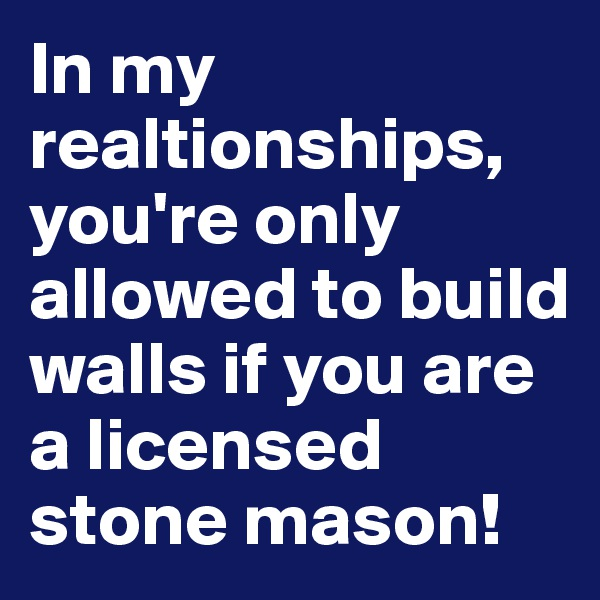 In my realtionships, you're only allowed to build walls if you are a licensed stone mason!